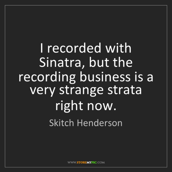 Skitch Henderson: I recorded with Sinatra, but the recording business is...