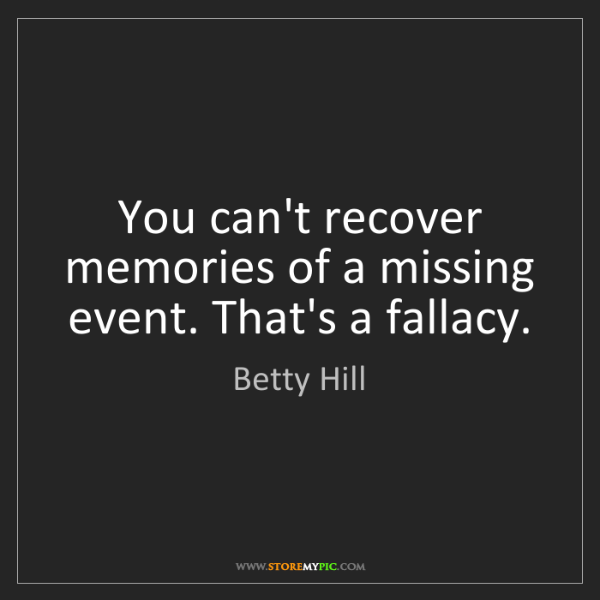 Betty Hill: You can't recover memories of a missing event. That's...