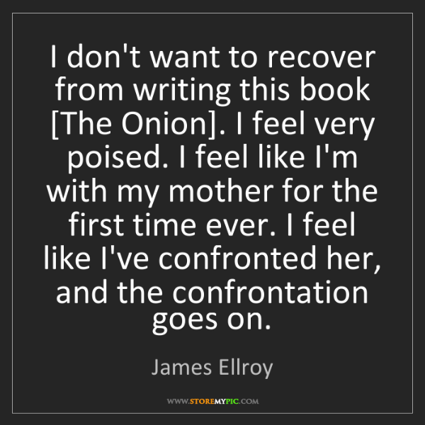 James Ellroy: I don't want to recover from writing this book [The Onion]....
