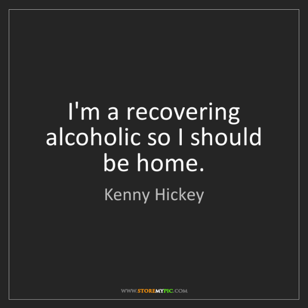 Kenny Hickey: I'm a recovering alcoholic so I should be home.