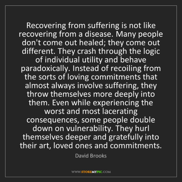 David Brooks: Recovering from suffering is not like recovering from...