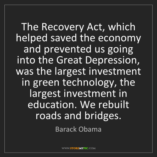 Barack Obama: The Recovery Act, which helped saved the economy and...
