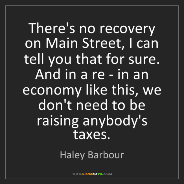 Haley Barbour: There's no recovery on Main Street, I can tell you that...