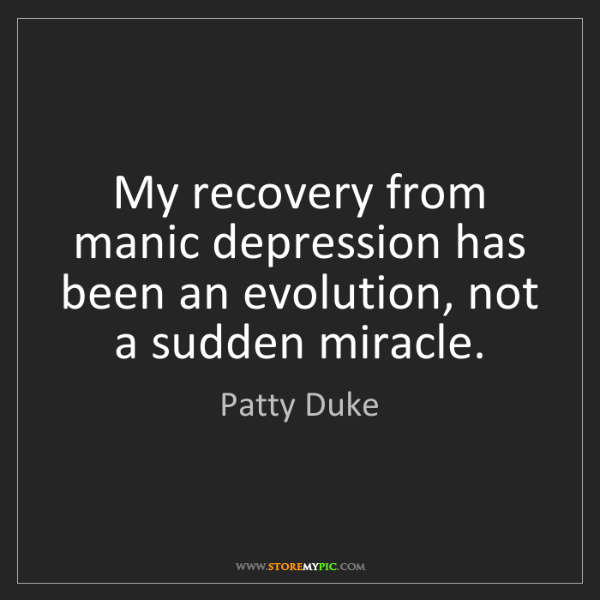 Patty Duke: My recovery from manic depression has been an evolution,...