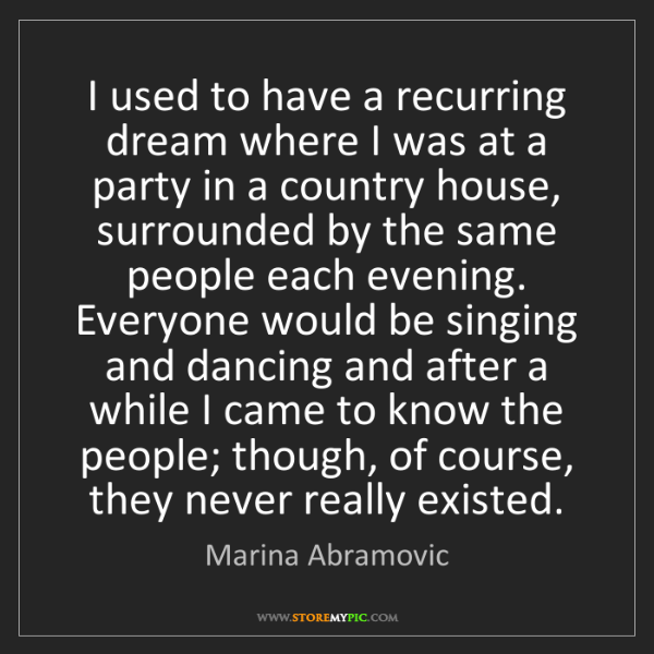 Marina Abramovic: I used to have a recurring dream where I was at a party...