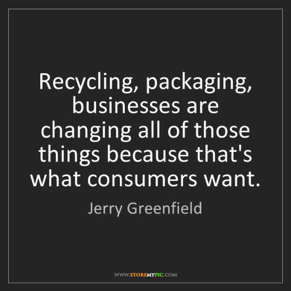 Jerry Greenfield: Recycling, packaging, businesses are changing all of...