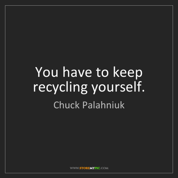 Chuck Palahniuk: You have to keep recycling yourself.