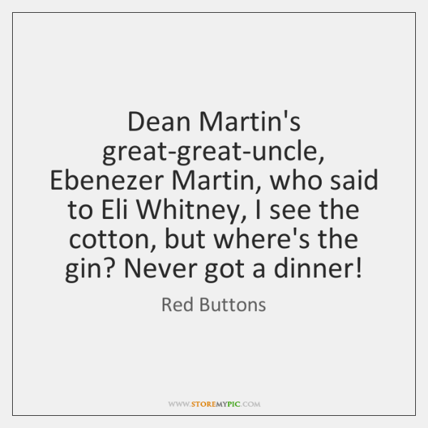 Dean Martin's great-great-uncle, Ebenezer Martin, who said to Eli Whitney, I see ...