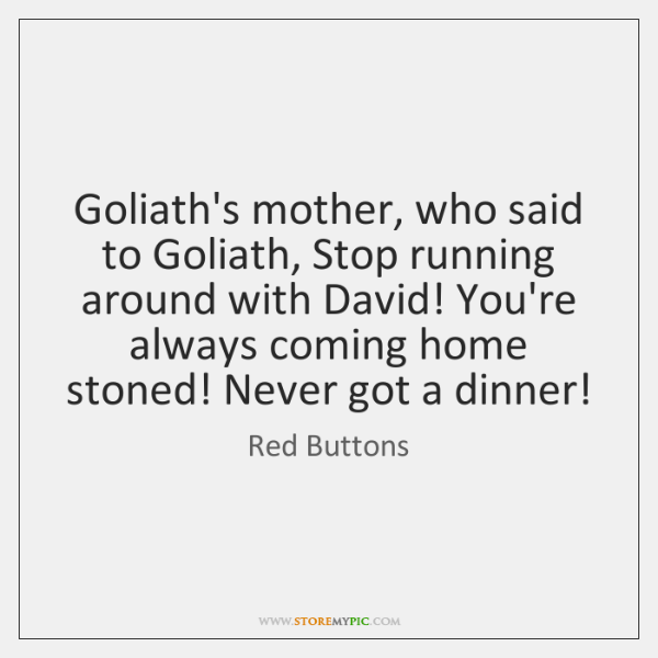 Goliath's mother, who said to Goliath, Stop running around with David! You're ...