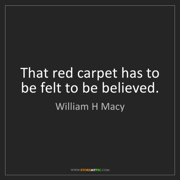 William H Macy: That red carpet has to be felt to be believed.