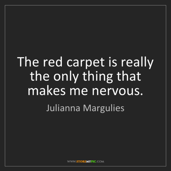 Julianna Margulies: The red carpet is really the only thing that makes me...