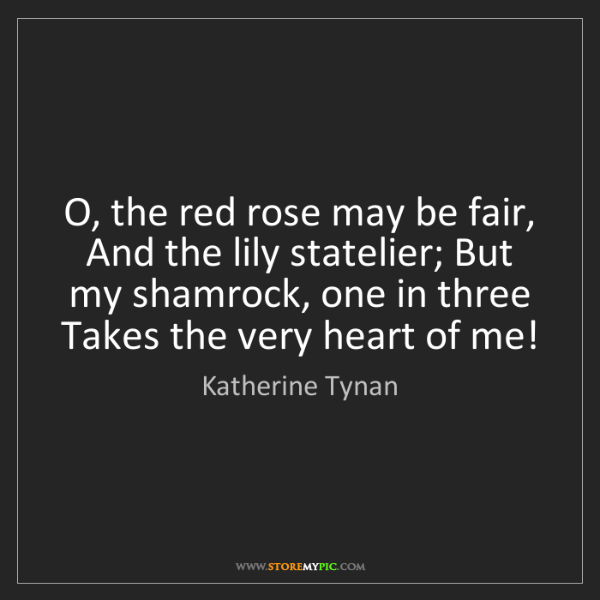 Katherine Tynan: O, the red rose may be fair, And the lily statelier;...