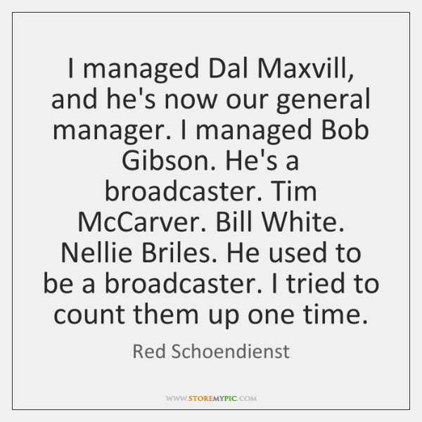 I managed Dal Maxvill, and he's now our general manager. I managed ...