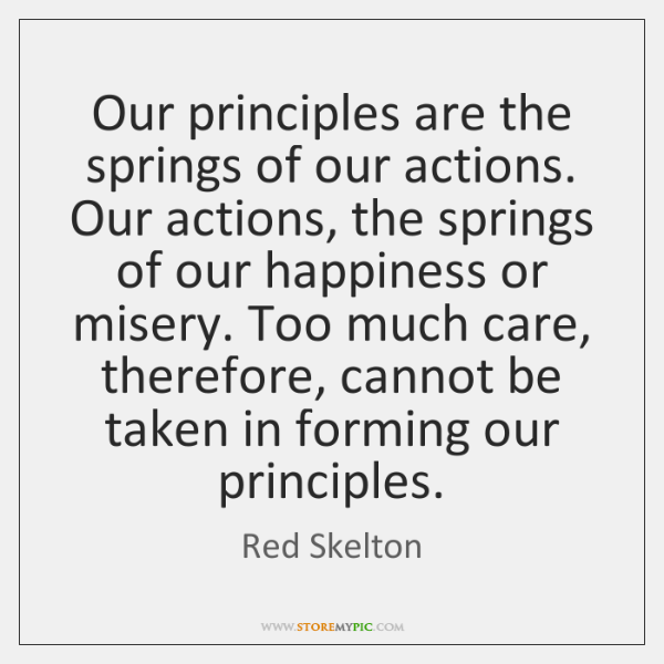 Our principles are the springs of our actions. Our actions, the springs ...