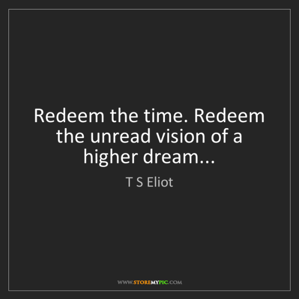 T S Eliot: Redeem the time. Redeem the unread vision of a higher...