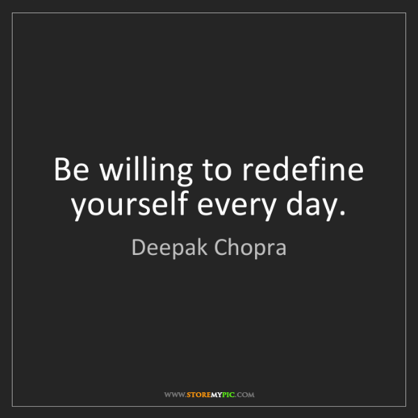 Deepak Chopra: Be willing to redefine yourself every day.