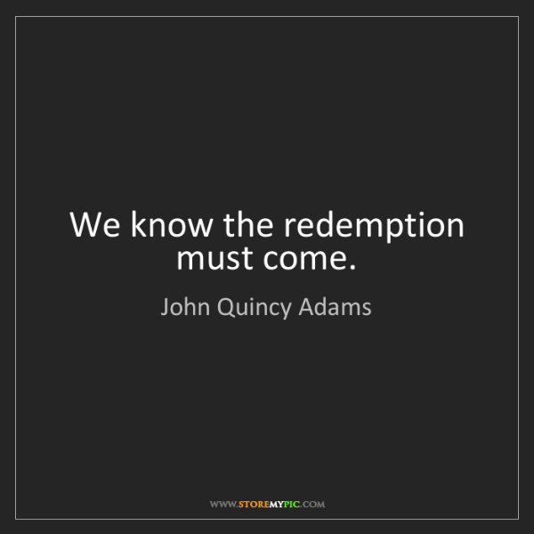 John Quincy Adams: We know the redemption must come.