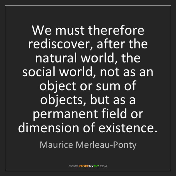Maurice Merleau-Ponty: We must therefore rediscover, after the natural world,...