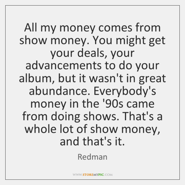 All my money comes from show money. You might get your deals, ...
