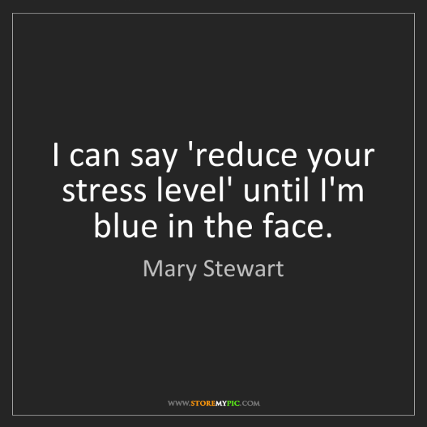 Mary Stewart: I can say 'reduce your stress level' until I'm blue in...