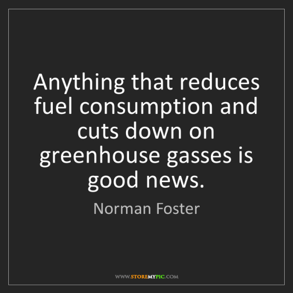 Norman Foster: Anything that reduces fuel consumption and cuts down...