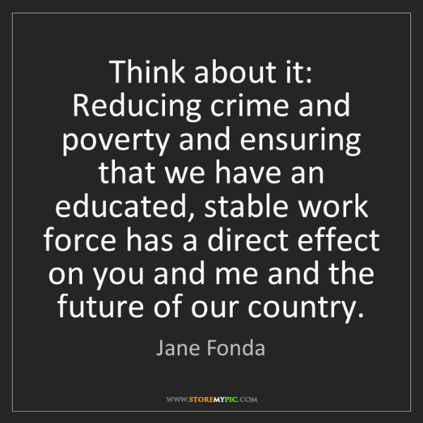 Jane Fonda: Think about it: Reducing crime and poverty and ensuring...