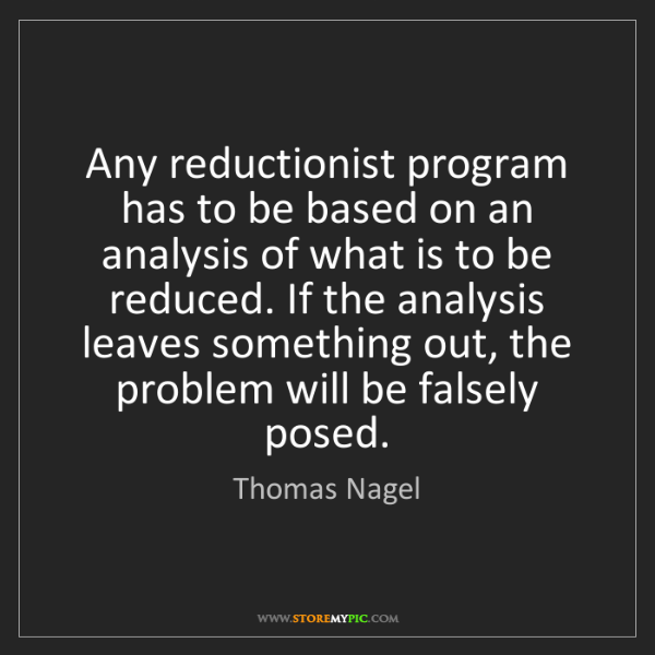 Thomas Nagel: Any reductionist program has to be based on an analysis...