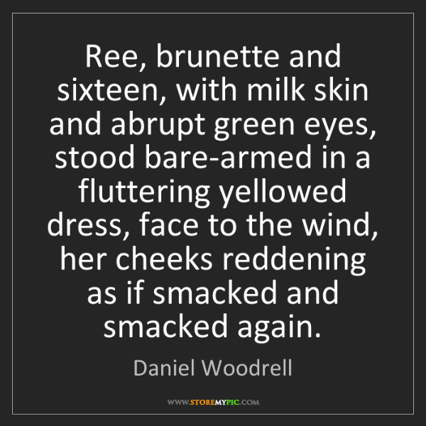 Daniel Woodrell: Ree, brunette and sixteen, with milk skin and abrupt...