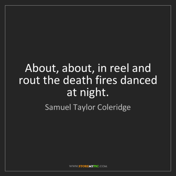 Samuel Taylor Coleridge: About, about, in reel and rout the death fires danced...