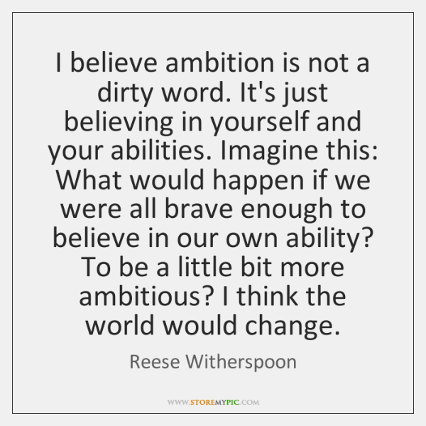 I believe ambition is not a dirty word. It's just believing in ...