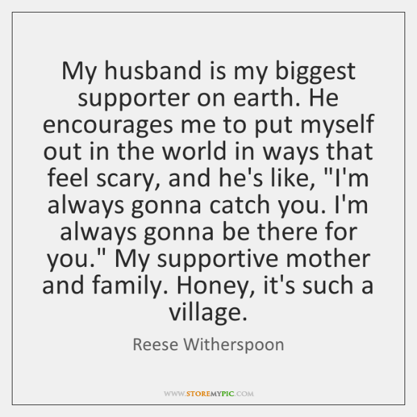My husband is my biggest supporter on earth. He encourages me to ...
