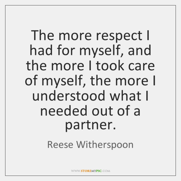 The more respect I had for myself, and the more I took ...