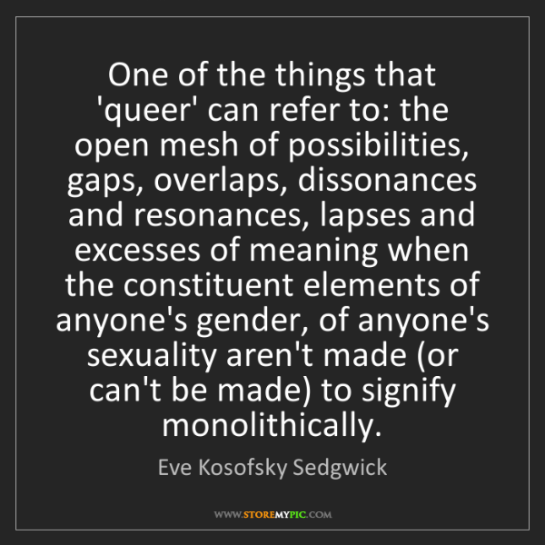 Eve Kosofsky Sedgwick: One of the things that 'queer' can refer to: the open...