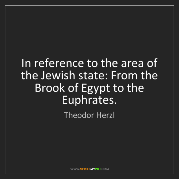 Theodor Herzl: In reference to the area of the Jewish state: From the...