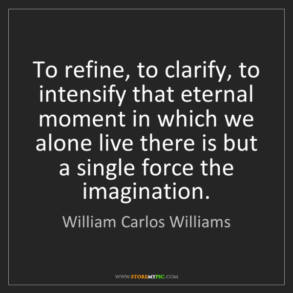 William Carlos Williams: To refine, to clarify, to intensify that eternal moment...