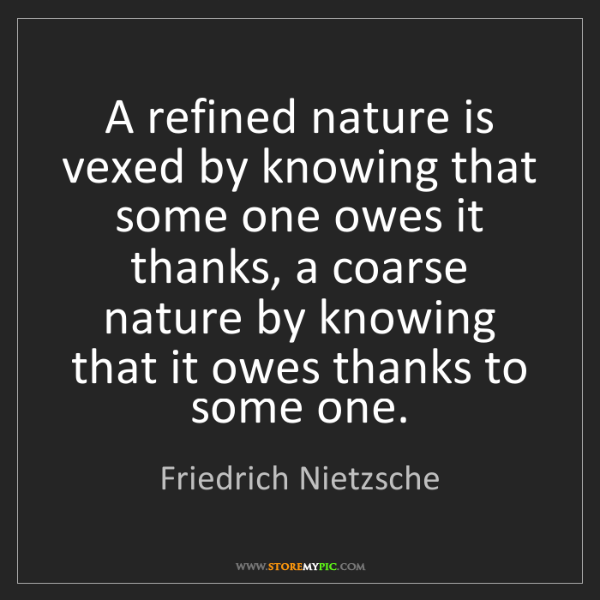 Friedrich Nietzsche: A refined nature is vexed by knowing that some one owes...