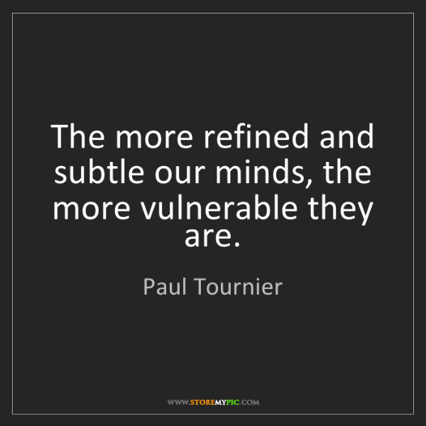 Paul Tournier: The more refined and subtle our minds, the more vulnerable...
