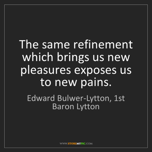 Edward Bulwer-Lytton, 1st Baron Lytton: The same refinement which brings us new pleasures exposes...