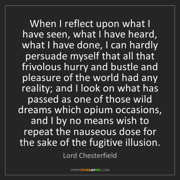 Lord Chesterfield: When I reflect upon what I have seen, what I have heard,...