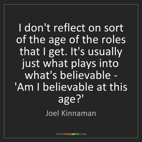Joel Kinnaman: I don't reflect on sort of the age of the roles that...