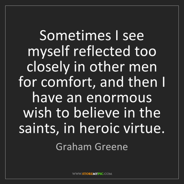 Graham Greene: Sometimes I see myself reflected too closely in other...