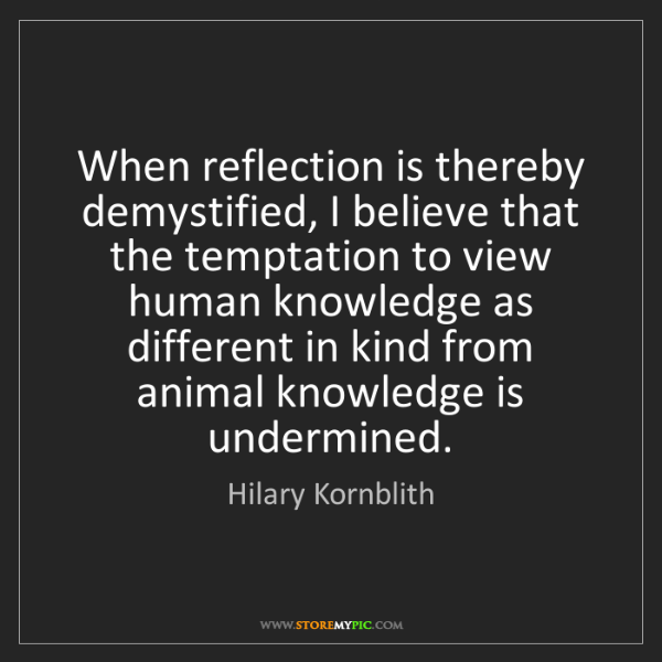 Hilary Kornblith: When reflection is thereby demystified, I believe that...
