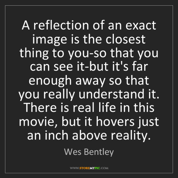 Wes Bentley: A reflection of an exact image is the closest thing to...
