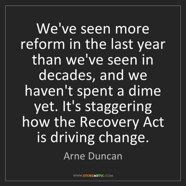 Arne Duncan: We've seen more reform in the last year than we've seen...
