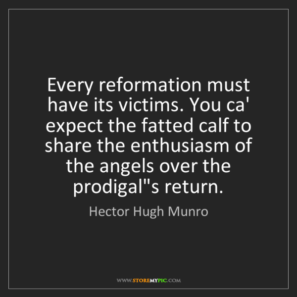 Hector Hugh Munro: Every reformation must have its victims. You ca' expect...