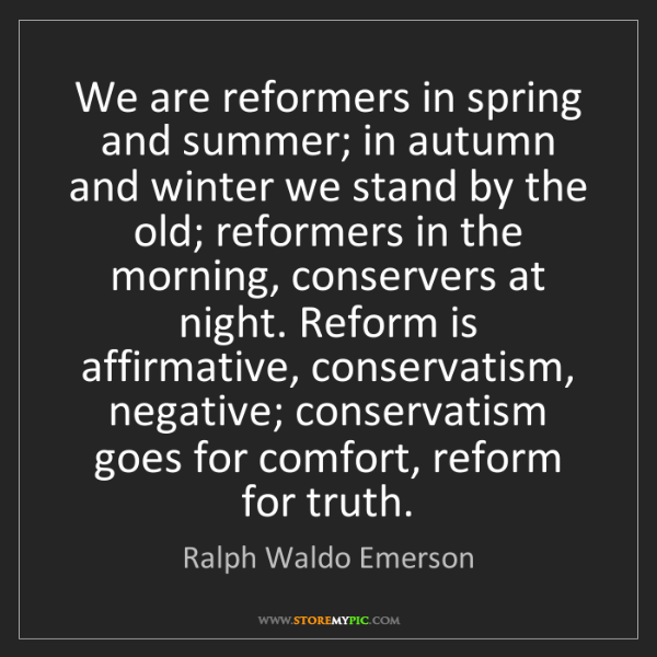 Ralph Waldo Emerson: We are reformers in spring and summer; in autumn and...
