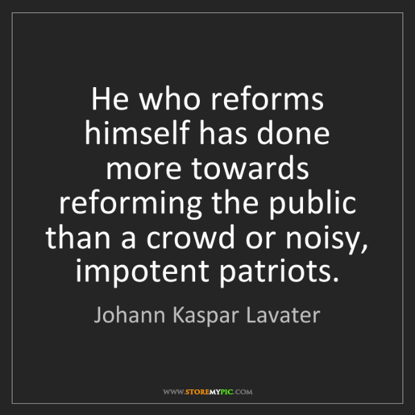 Johann Kaspar Lavater: He who reforms himself has done more towards reforming...