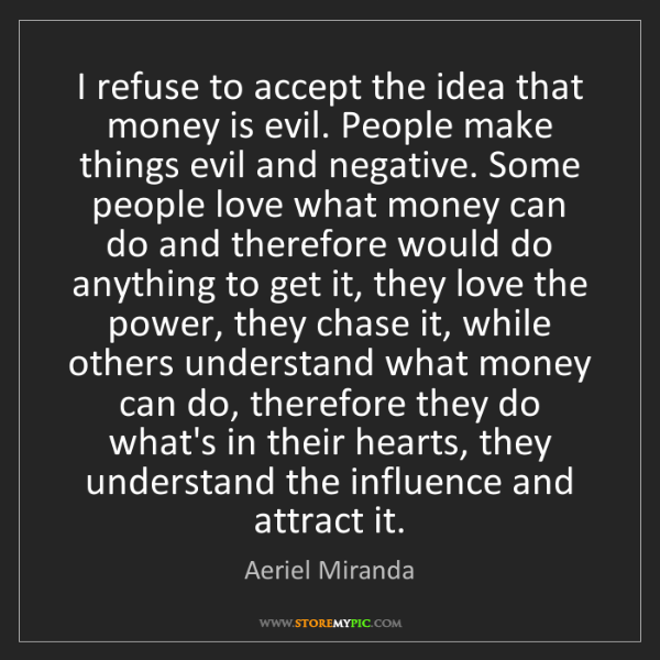 Aeriel Miranda: I refuse to accept the idea that money is evil. People...