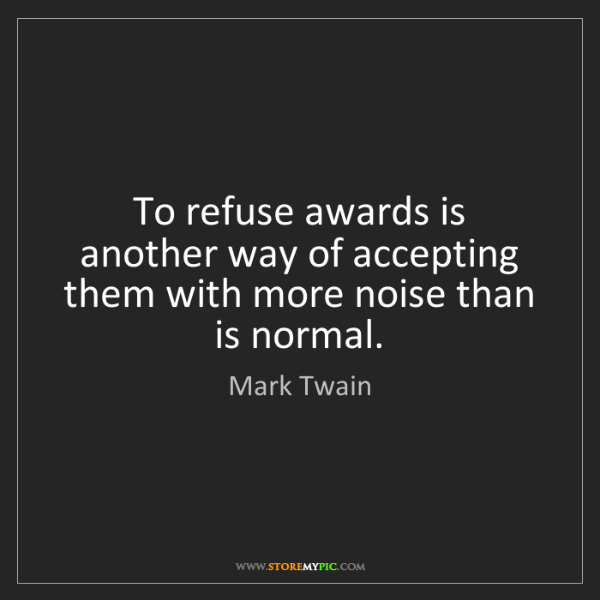 Mark Twain: To refuse awards is another way of accepting them with...