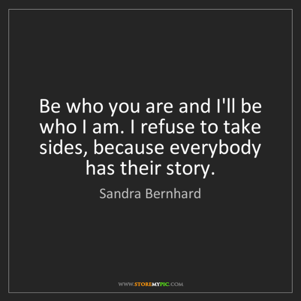 Sandra Bernhard: Be who you are and I'll be who I am. I refuse to take...